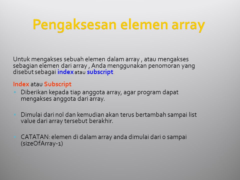 Pengaksesan elemen array Untuk mengakses sebuah elemen dalam array, atau mengakses sebagian elemen dari array, Anda menggunakan penomoran yang disebut