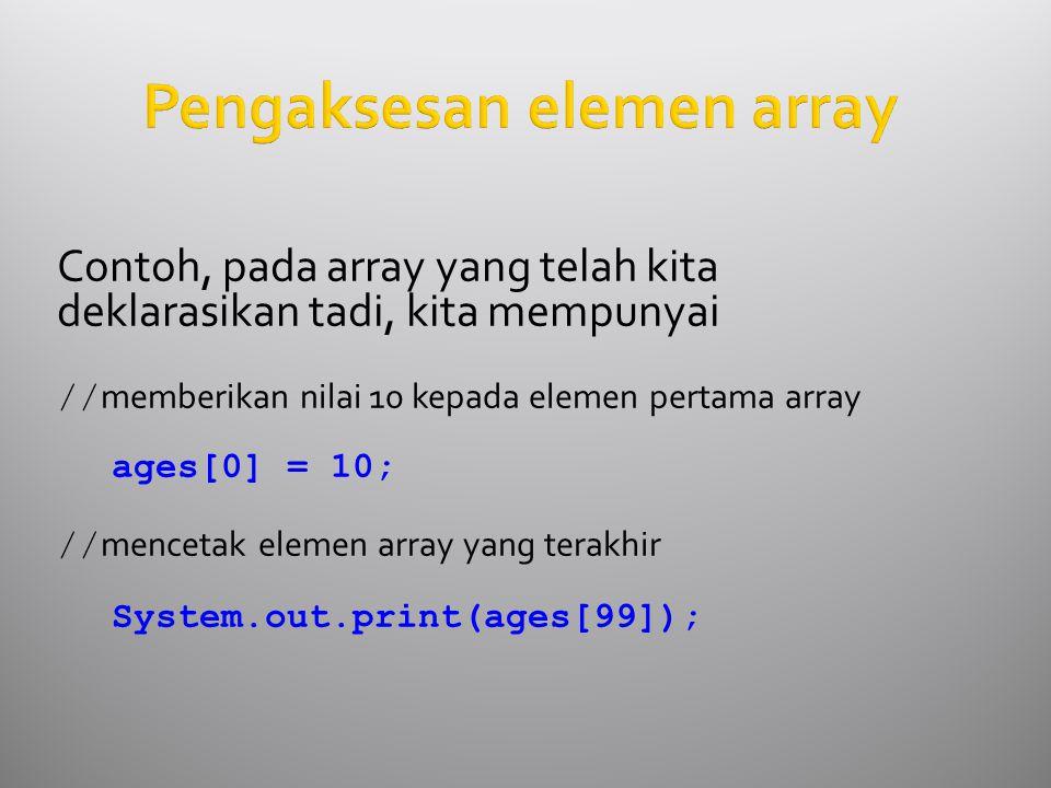 Pengaksesan elemen array Contoh, pada array yang telah kita deklarasikan tadi, kita mempunyai // memberikan nilai 10 kepada elemen pertama array ages[0] = 10; // mencetak elemen array yang terakhir System.out.print(ages[99]);