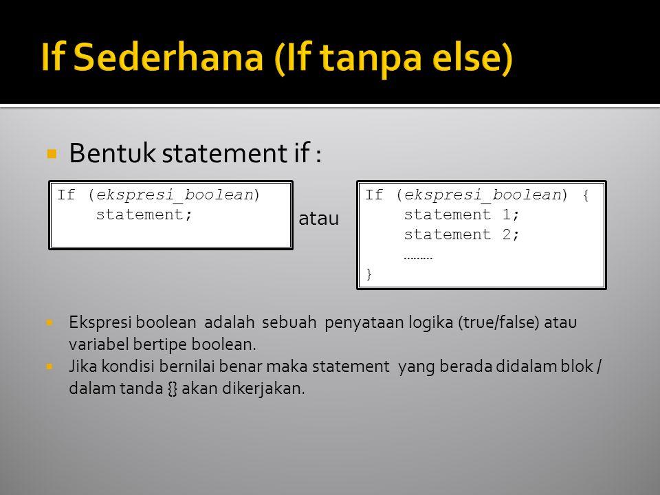  Bentuk statement if :  Ekspresi boolean adalah sebuah penyataan logika (true/false) atau variabel bertipe boolean.  Jika kondisi bernilai benar ma