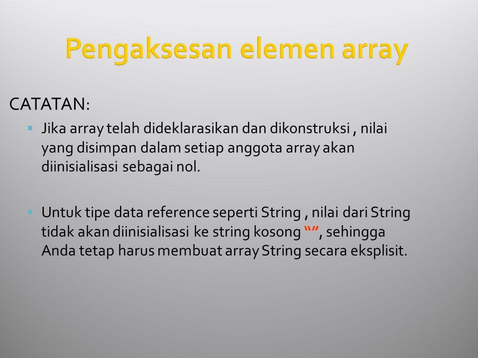 Pengaksesan elemen array CATATAN:  Jika array telah dideklarasikan dan dikonstruksi, nilai yang disimpan dalam setiap anggota array akan diinisialisasi sebagai nol.