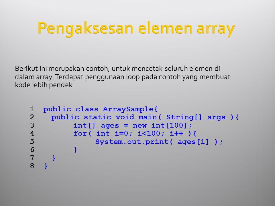 Pengaksesan elemen array Berikut ini merupakan contoh, untuk mencetak seluruh elemen di dalam array.