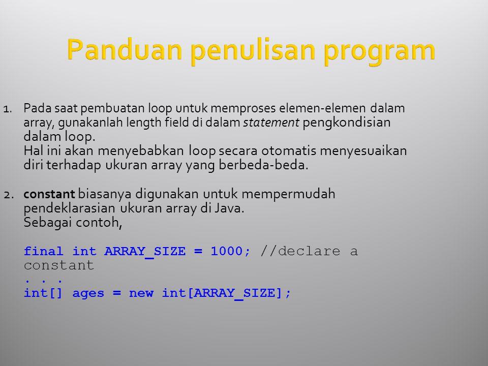 Panduan penulisan program 1.Pada saat pembuatan loop untuk memproses elemen-elemen dalam array, gunakanlah length field di dalam statement pengkondisi