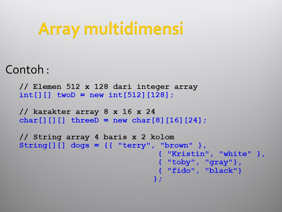 Array multidimensi Contoh : // Elemen 512 x 128 dari integer array int[][] twoD = new int[512][128]; // karakter array 8 x 16 x 24 char[][][] threeD = new char[8][16][24]; // String array 4 baris x 2 kolom String[][] dogs = {{ terry , brown }, { Kristin , white }, { toby , gray }, { fido , black } };