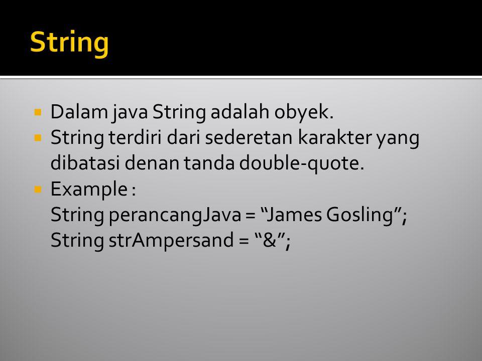  Dalam java String adalah obyek.  String terdiri dari sederetan karakter yang dibatasi denan tanda double-quote.  Example : String perancangJava =