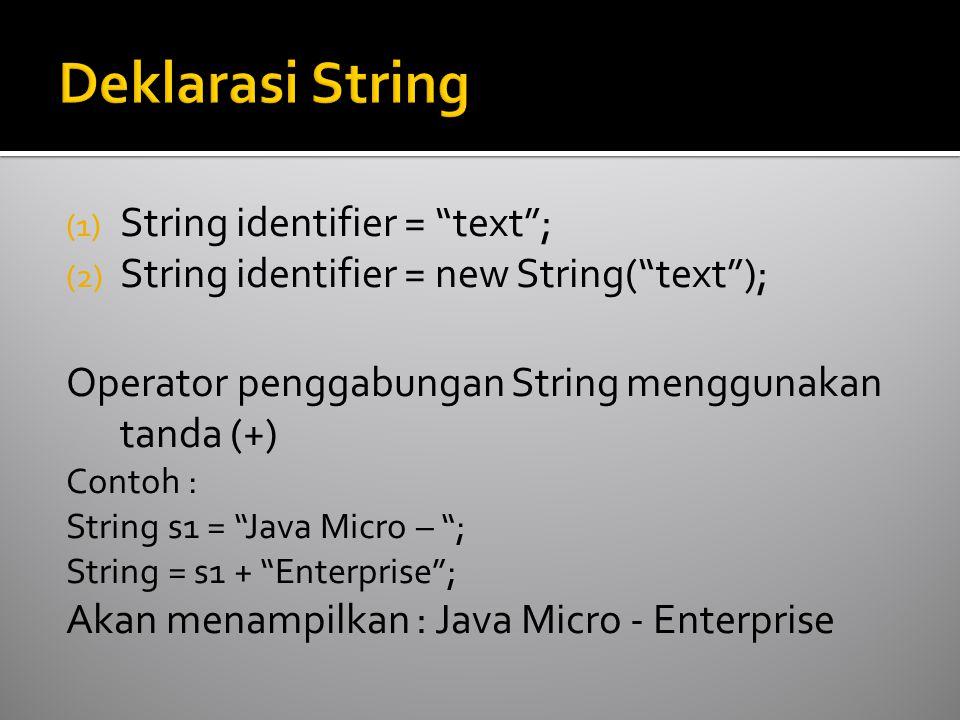 (1) String identifier = text ; (2) String identifier = new String( text ); Operator penggabungan String menggunakan tanda (+) Contoh : String s1 = Java Micro – ; String = s1 + Enterprise ; Akan menampilkan : Java Micro - Enterprise