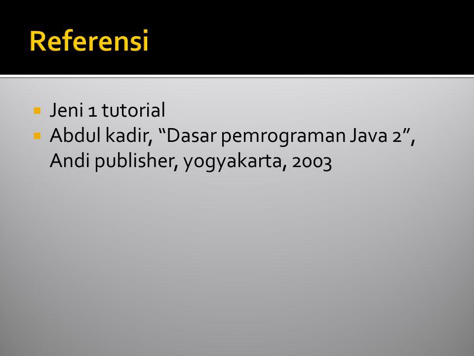  Jeni 1 tutorial  Abdul kadir, Dasar pemrograman Java 2 , Andi publisher, yogyakarta, 2003