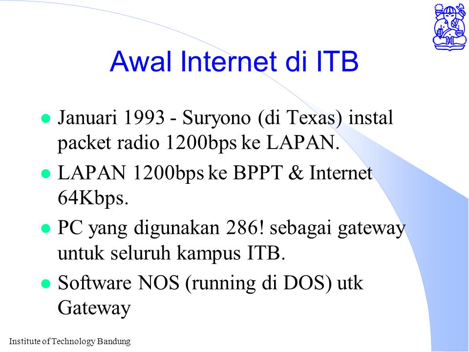 Institute of Technology Bandung Awal Internet di ITB l Januari 1993 - Suryono (di Texas) instal packet radio 1200bps ke LAPAN. l LAPAN 1200bps ke BPPT