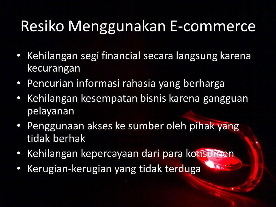 Resiko Menggunakan E-commerce Kehilangan segi financial secara langsung karena kecurangan Pencurian informasi rahasia yang berharga Kehilangan kesempatan bisnis karena gangguan pelayanan Penggunaan akses ke sumber oleh pihak yang tidak berhak Kehilangan kepercayaan dari para konsumen Kerugian-kerugian yang tidak terduga