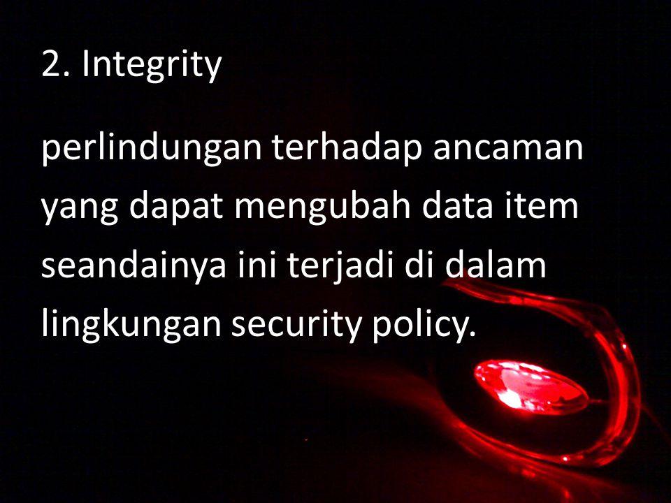2. Integrity perlindungan terhadap ancaman yang dapat mengubah data item seandainya ini terjadi di dalam lingkungan security policy.
