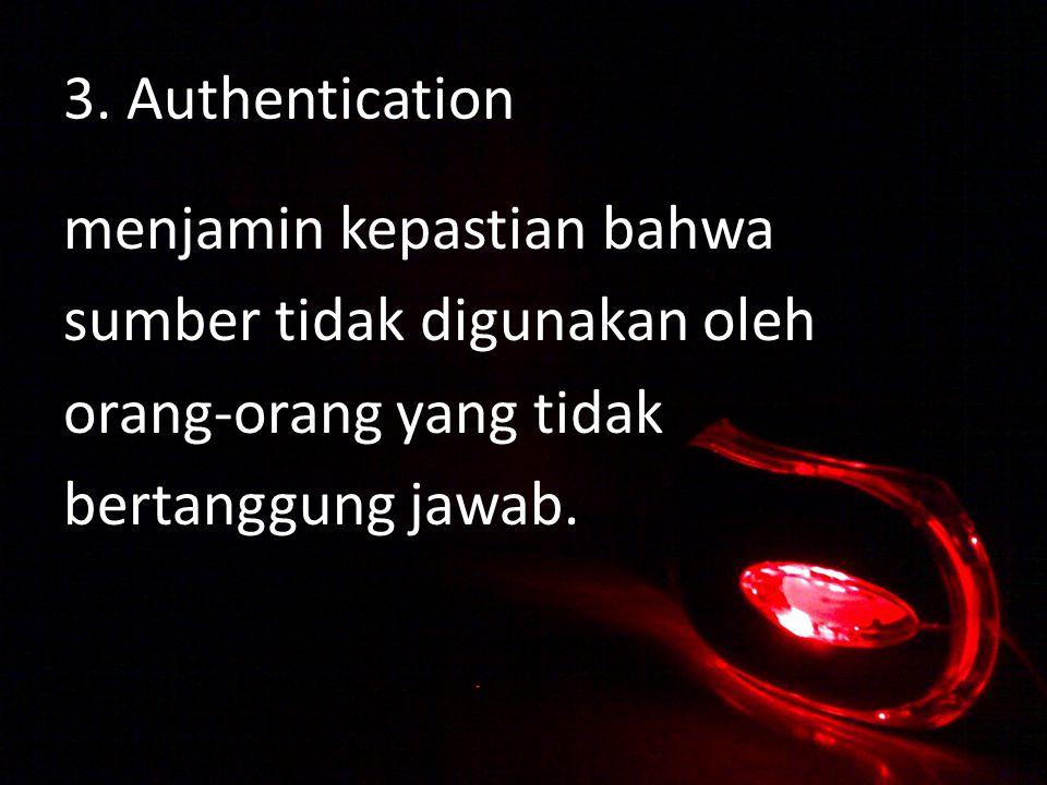 3. Authentication menjamin kepastian bahwa sumber tidak digunakan oleh orang-orang yang tidak bertanggung jawab.
