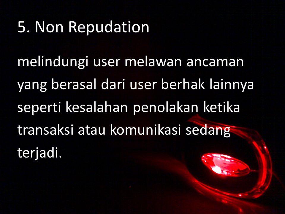 5. Non Repudation melindungi user melawan ancaman yang berasal dari user berhak lainnya seperti kesalahan penolakan ketika transaksi atau komunikasi s