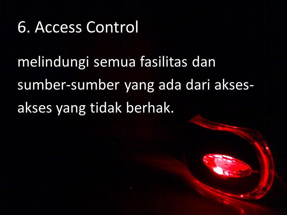6. Access Control melindungi semua fasilitas dan sumber-sumber yang ada dari akses- akses yang tidak berhak.