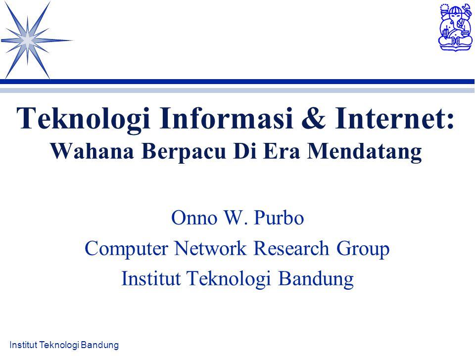 Institut Teknologi Bandung Teknologi Informasi & Internet: Wahana Berpacu Di Era Mendatang Onno W. Purbo Computer Network Research Group Institut Tekn