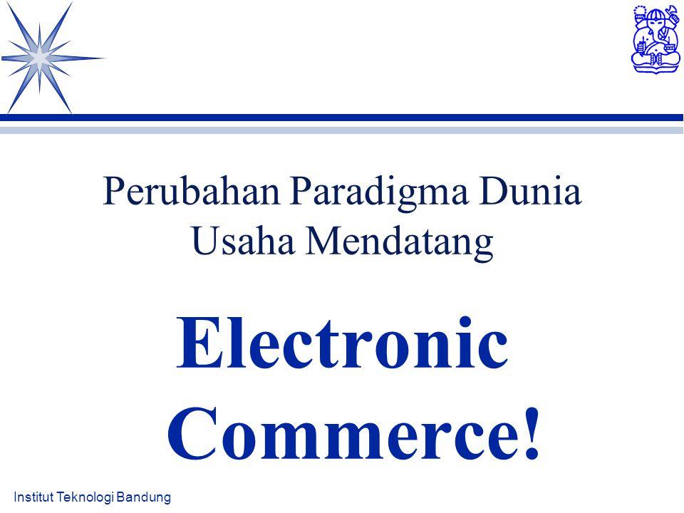 Institut Teknologi Bandung Perubahan Paradigma Dunia Usaha Mendatang Electronic Commerce!