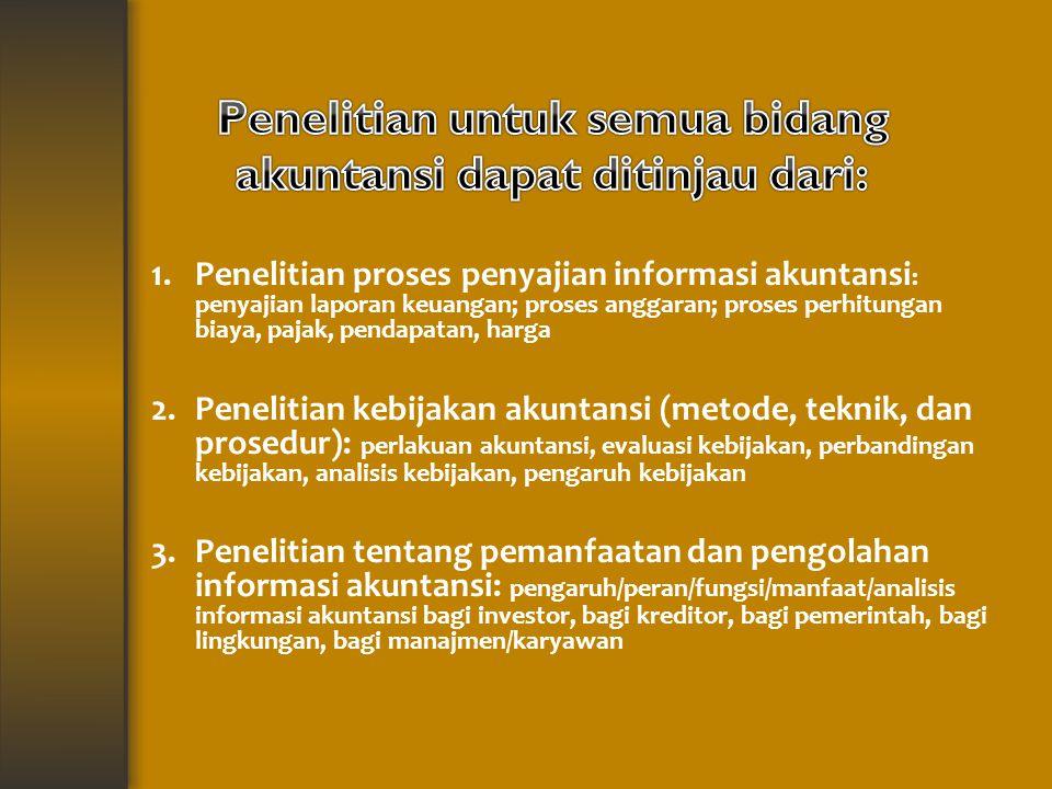 1.Penelitian proses penyajian informasi akuntansi : penyajian laporan keuangan; proses anggaran; proses perhitungan biaya, pajak, pendapatan, harga 2.