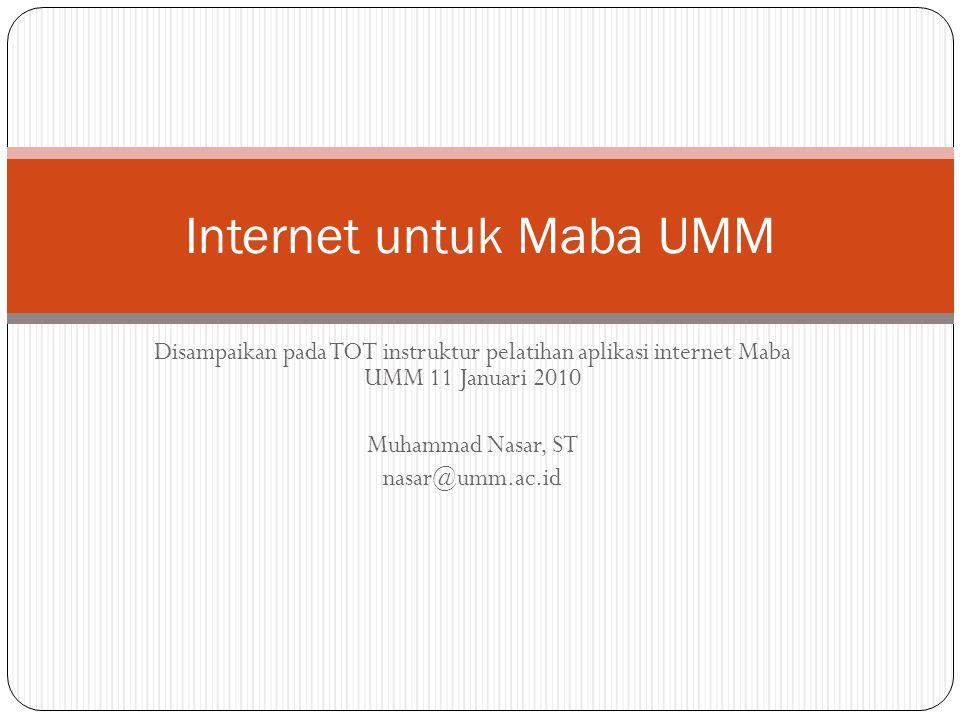Disampaikan pada TOT instruktur pelatihan aplikasi internet Maba UMM 11 Januari 2010 Muhammad Nasar, ST nasar@umm.ac.id Internet untuk Maba UMM