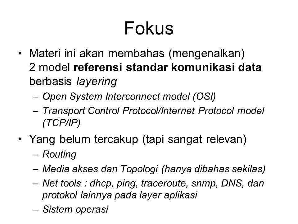 Fokus Materi ini akan membahas (mengenalkan) 2 model referensi standar komunikasi data berbasis layering –Open System Interconnect model (OSI) –Transport Control Protocol/Internet Protocol model (TCP/IP) Yang belum tercakup (tapi sangat relevan) –Routing –Media akses dan Topologi (hanya dibahas sekilas) –Net tools : dhcp, ping, traceroute, snmp, DNS, dan protokol lainnya pada layer aplikasi –Sistem operasi