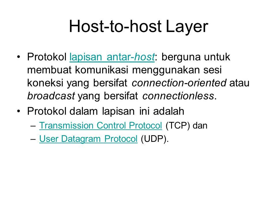 Host-to-host Layer Protokol lapisan antar-host: berguna untuk membuat komunikasi menggunakan sesi koneksi yang bersifat connection-oriented atau broadcast yang bersifat connectionless.lapisan antar-host Protokol dalam lapisan ini adalah –Transmission Control Protocol (TCP) danTransmission Control Protocol –User Datagram Protocol (UDP).User Datagram Protocol