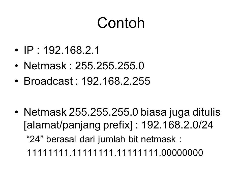 Contoh IP : 192.168.2.1 Netmask : 255.255.255.0 Broadcast : 192.168.2.255 Netmask 255.255.255.0 biasa juga ditulis [alamat/panjang prefix] : 192.168.2.0/24 24 berasal dari jumlah bit netmask : 11111111.11111111.11111111.00000000