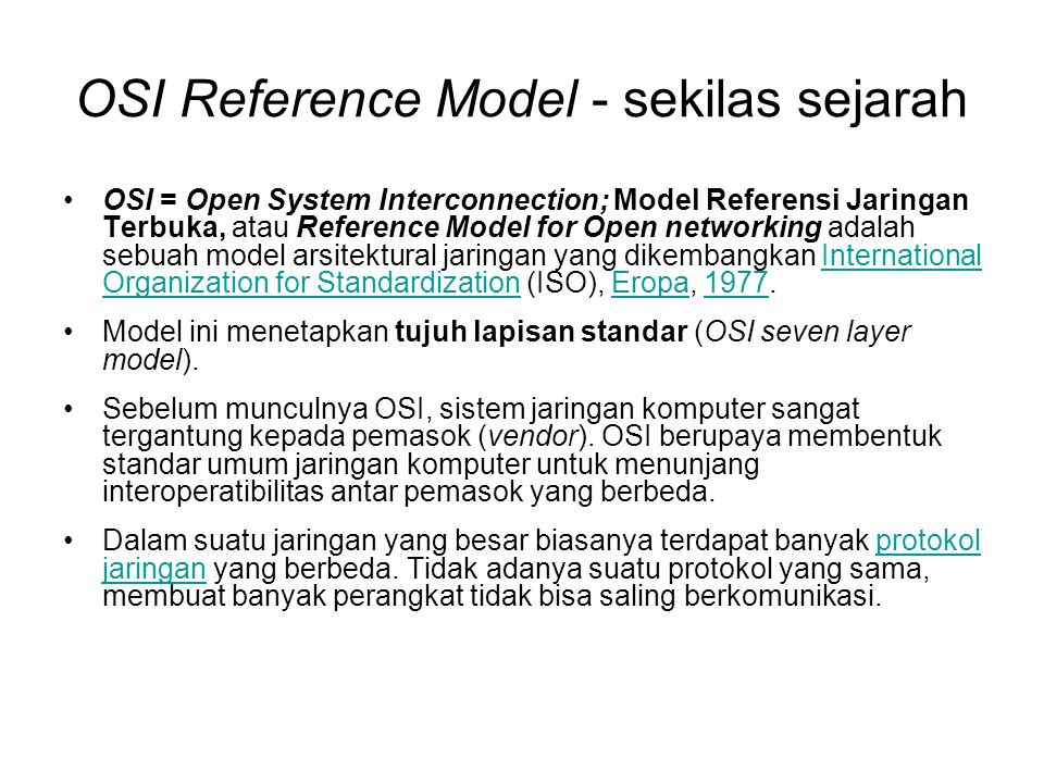 OSI Reference Model - sekilas sejarah OSI = Open System Interconnection; Model Referensi Jaringan Terbuka, atau Reference Model for Open networking adalah sebuah model arsitektural jaringan yang dikembangkan International Organization for Standardization (ISO), Eropa, 1977.International Organization for StandardizationEropa1977 Model ini menetapkan tujuh lapisan standar (OSI seven layer model).