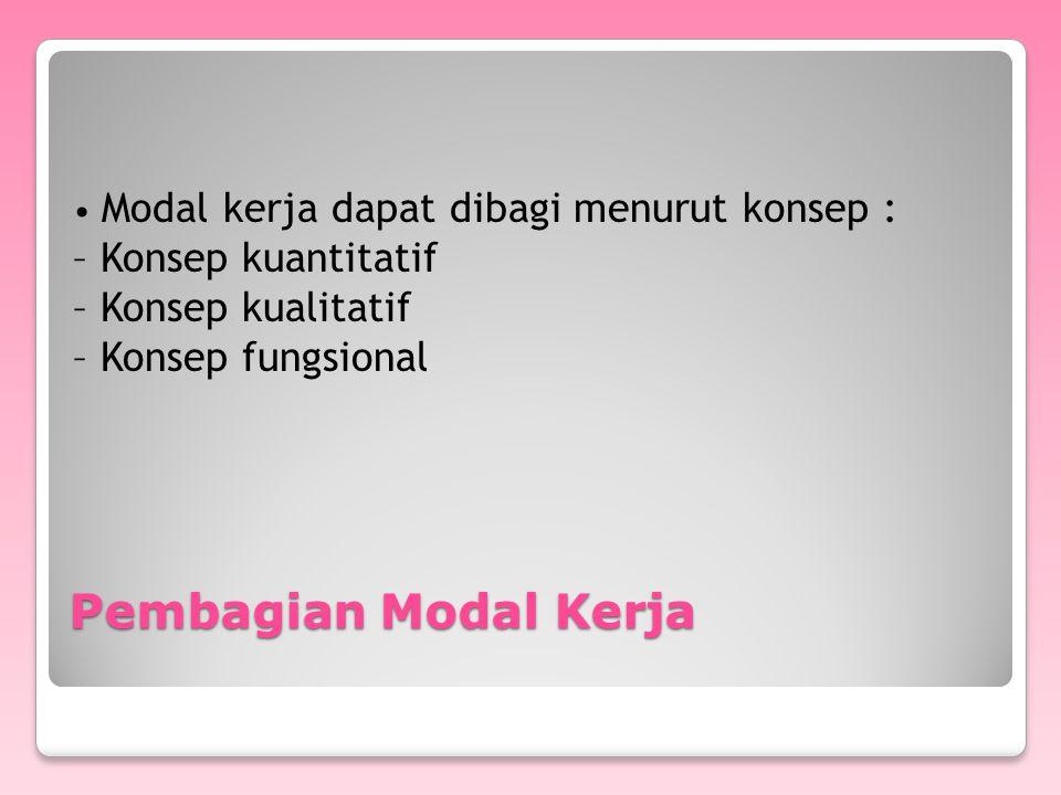 Pembagian Modal Kerja Modal kerja dapat dibagi menurut konsep : – Konsep kuantitatif – Konsep kualitatif – Konsep fungsional
