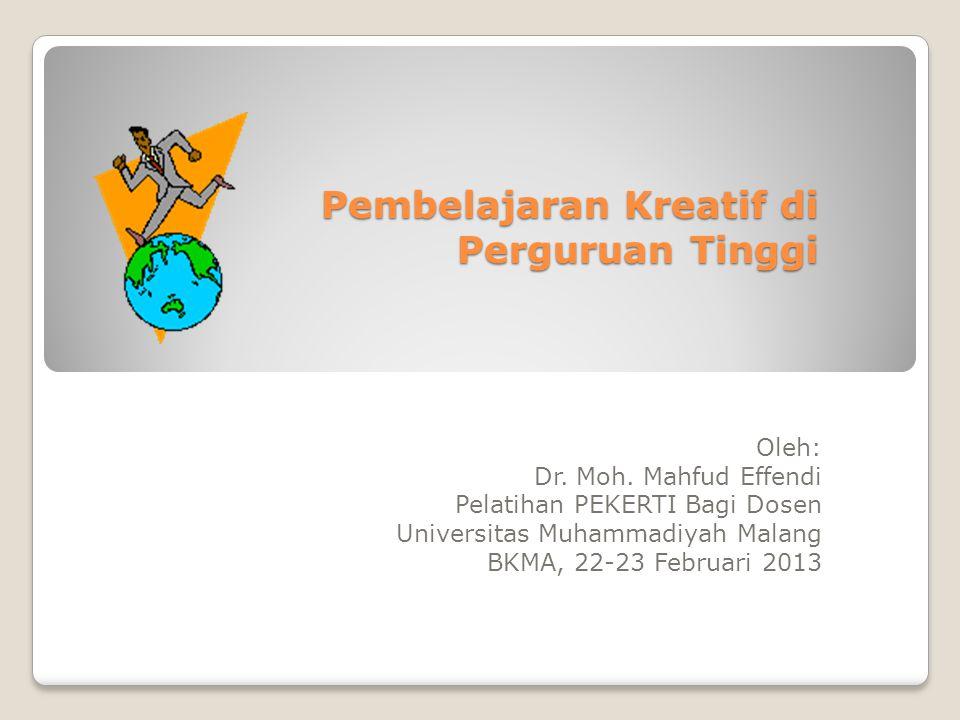 Pembelajaran Kreatif di Perguruan Tinggi Oleh: Dr. Moh. Mahfud Effendi Pelatihan PEKERTI Bagi Dosen Universitas Muhammadiyah Malang BKMA, 22-23 Februa