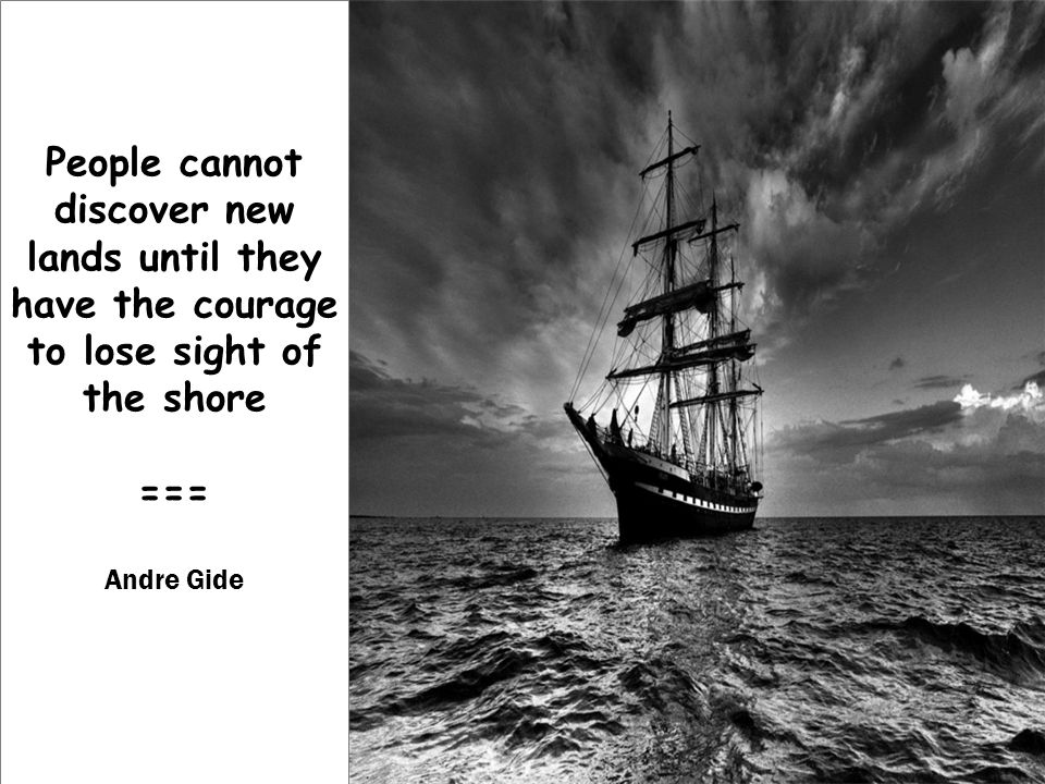 People cannot discover new lands until they have the courage to lose sight of the shore === Andre Gide