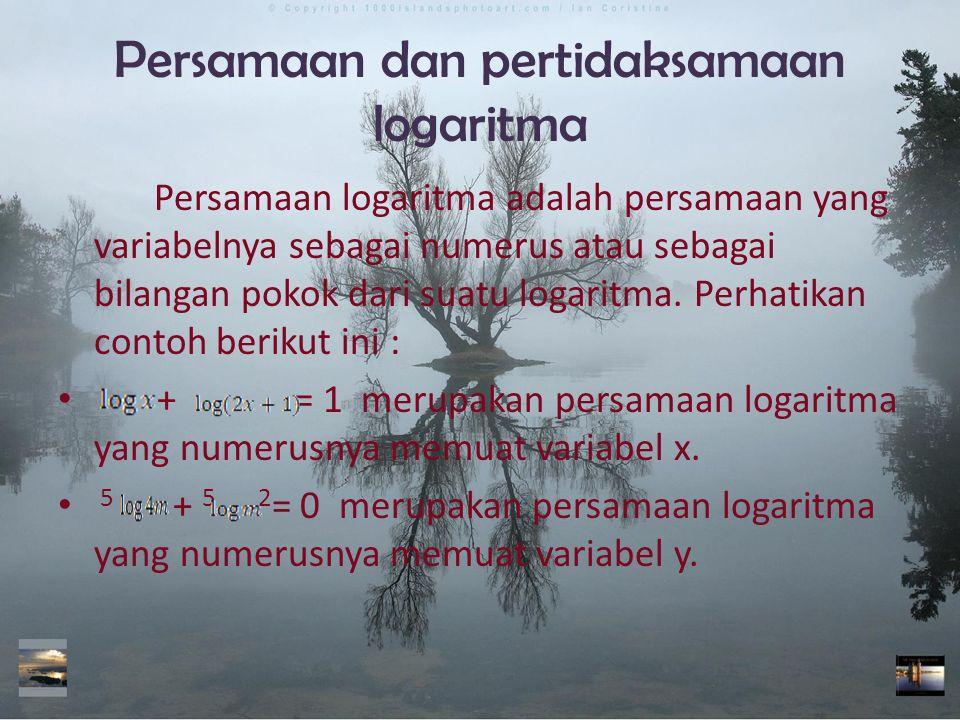 Persamaan dan pertidaksamaan logaritma Persamaan logaritma adalah persamaan yang variabelnya sebagai numerus atau sebagai bilangan pokok dari suatu logaritma.