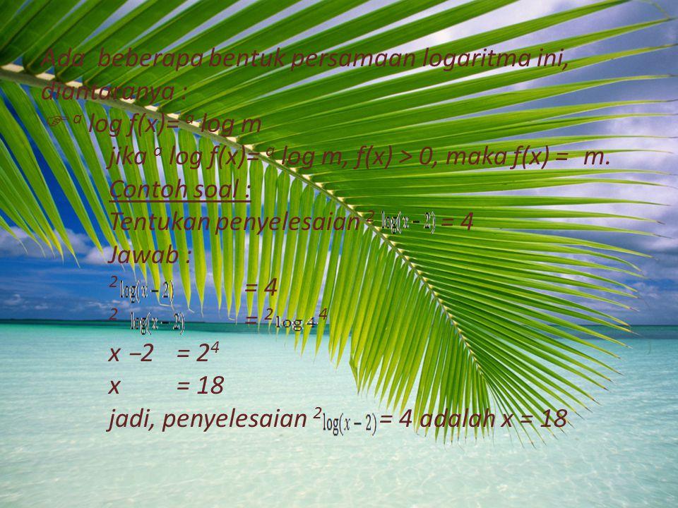Ada beberapa bentuk persamaan logaritma ini, diantaranya :  a log f(x)= a log m jika a log f(x)= a log m, f(x) > 0, maka f(x) = m.