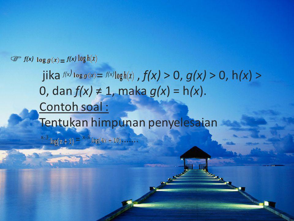  f(x) = f(x) jika f(x ) = f(x), f(x) > 0, g(x) > 0, h(x) > 0, dan f(x) ≠ 1, maka g(x) = h(x).