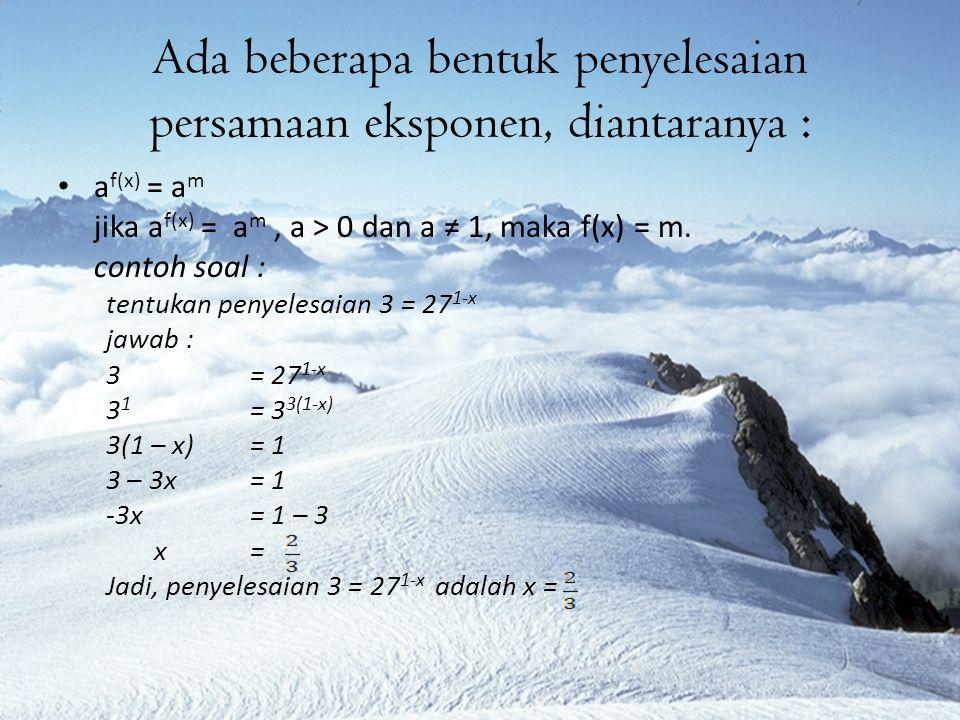 a f(x) = a g(x) jika a f(x) = a g(x), a > 0 dan a ≠ 1, maka f(x) = g(x) contoh soal : tentukan penyelesaian 25 x+3 = 5 x-1 jawab : 25 x+3 = 5 x-1 5 2(x+3) = 5 x-1 2(x + 3)= x – 1 2x + 6= x – 1 X= -7 Jadi, penyelesaian 25 x+3 = 5 x-1 adalah x = -7