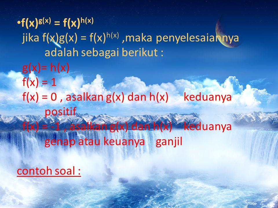 f(x) g(x) = f(x) h(x) jika f(x)g(x) = f(x) h(x),maka penyelesaiannya adalah sebagai berikut : g(x)= h(x) f(x) = 1 f(x) = 0, asalkan g(x) dan h(x) keduanya positif f(x) = -1, asalkan g(x) dan h(x) keduanya genap atau keuanya ganjil contoh soal :