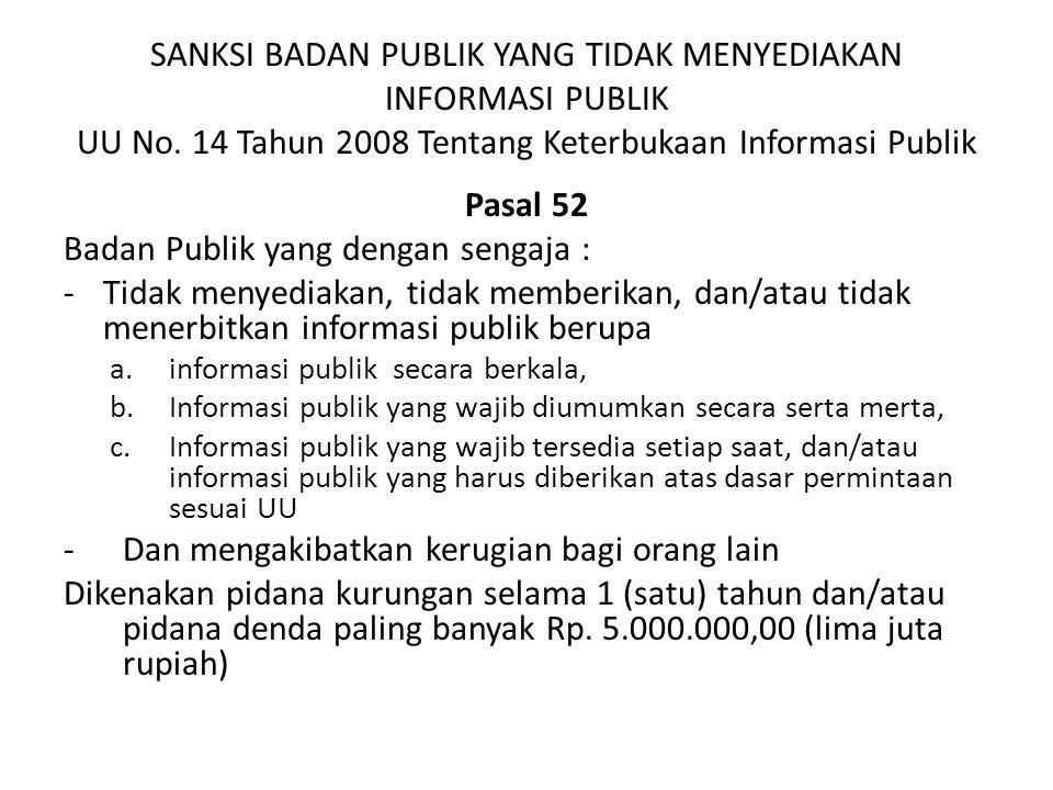 SANKSI BADAN PUBLIK YANG TIDAK MENYEDIAKAN INFORMASI PUBLIK UU No. 14 Tahun 2008 Tentang Keterbukaan Informasi Publik Pasal 52 Badan Publik yang denga