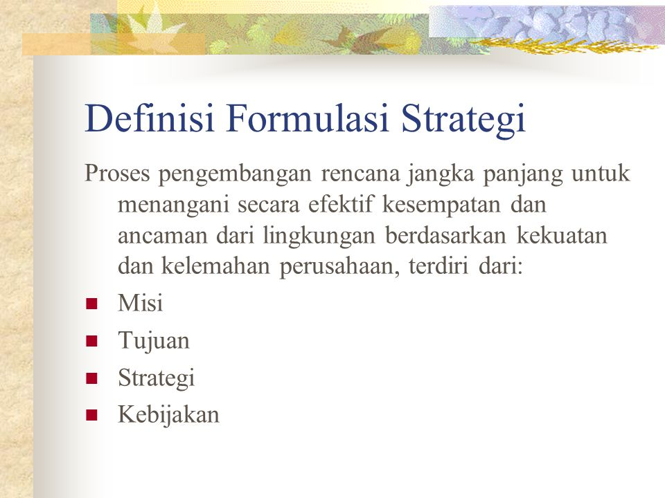 Definisi Formulasi Strategi Proses pengembangan rencana jangka panjang untuk menangani secara efektif kesempatan dan ancaman dari lingkungan berdasarkan kekuatan dan kelemahan perusahaan, terdiri dari: Misi Tujuan Strategi Kebijakan