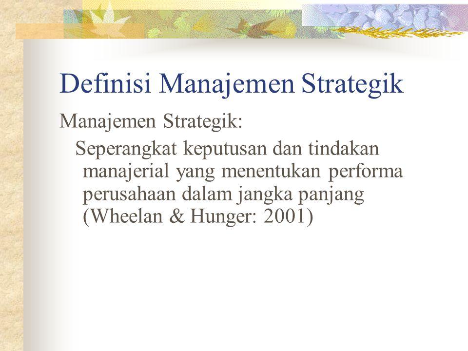 Definisi Manajemen Strategik Manajemen Strategik: Seperangkat keputusan dan tindakan manajerial yang menentukan performa perusahaan dalam jangka panjang (Wheelan & Hunger: 2001)