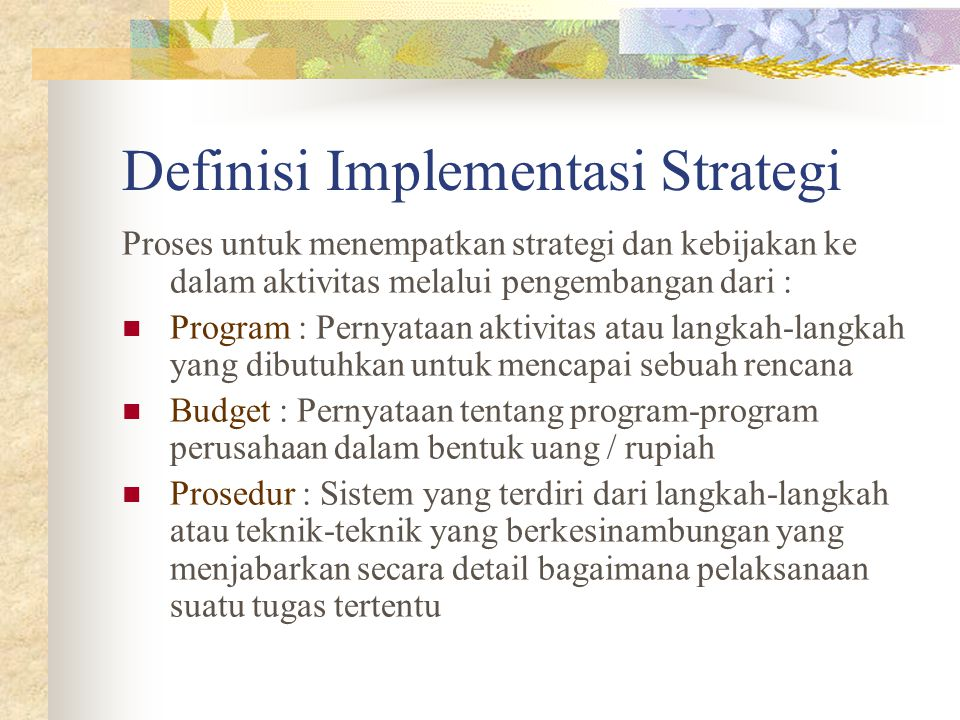 Definisi Implementasi Strategi Proses untuk menempatkan strategi dan kebijakan ke dalam aktivitas melalui pengembangan dari : Program : Pernyataan aktivitas atau langkah-langkah yang dibutuhkan untuk mencapai sebuah rencana Budget : Pernyataan tentang program-program perusahaan dalam bentuk uang / rupiah Prosedur : Sistem yang terdiri dari langkah-langkah atau teknik-teknik yang berkesinambungan yang menjabarkan secara detail bagaimana pelaksanaan suatu tugas tertentu