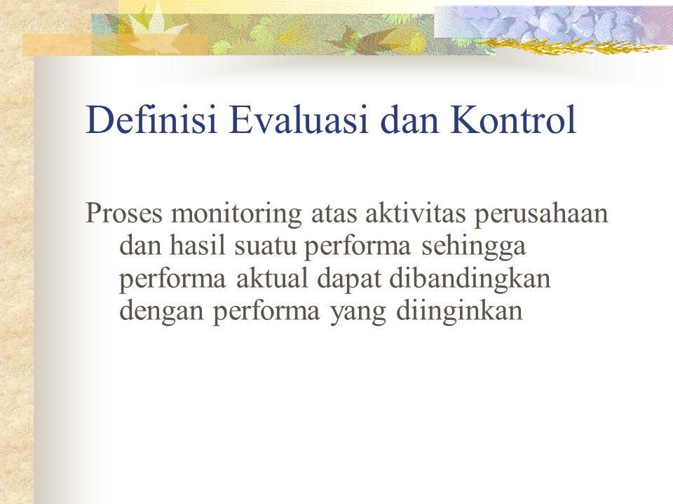 Definisi Evaluasi dan Kontrol Proses monitoring atas aktivitas perusahaan dan hasil suatu performa sehingga performa aktual dapat dibandingkan dengan performa yang diinginkan