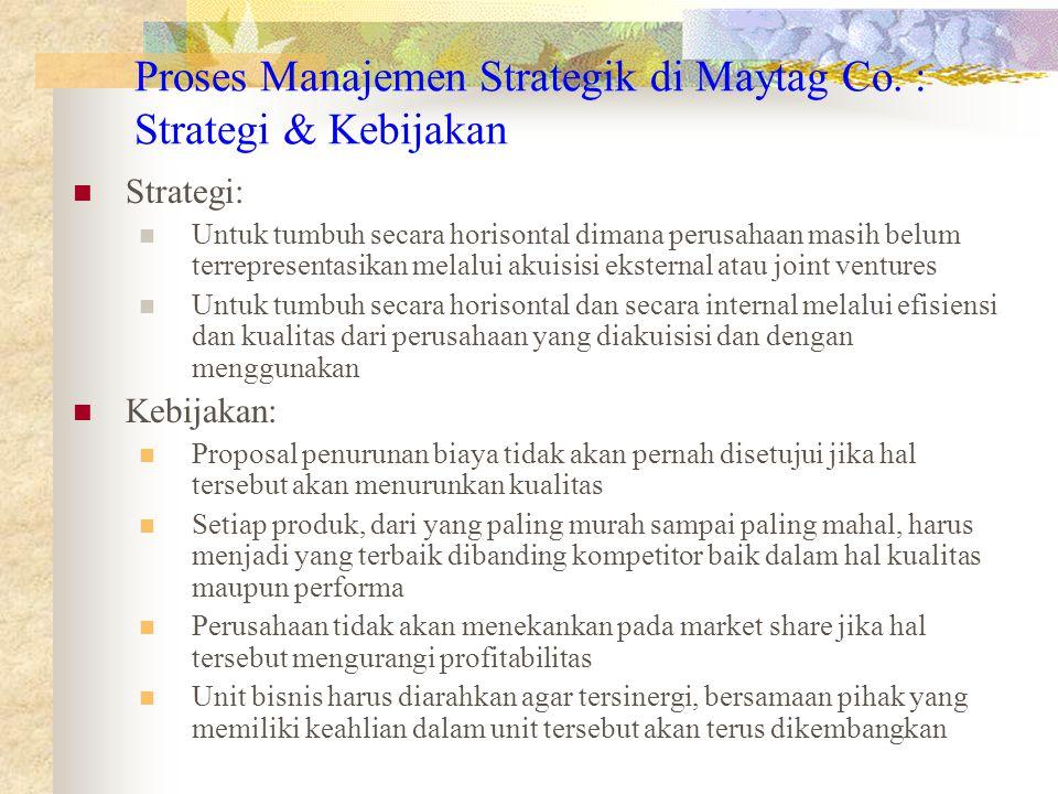 Proses Manajemen Strategik di Maytag Co. : Strategi & Kebijakan Strategi: Untuk tumbuh secara horisontal dimana perusahaan masih belum terrepresentasi