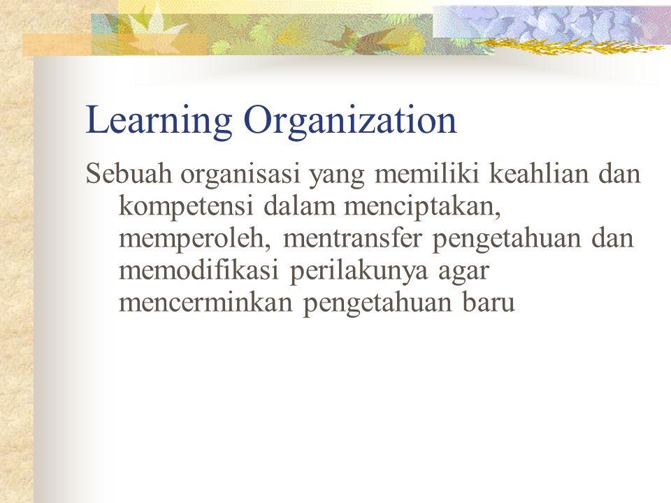 Learning Organization Sebuah organisasi yang memiliki keahlian dan kompetensi dalam menciptakan, memperoleh, mentransfer pengetahuan dan memodifikasi perilakunya agar mencerminkan pengetahuan baru
