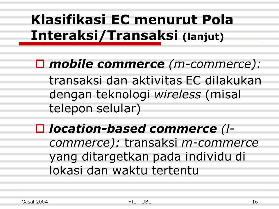 Gasal 2004FTI - UBL16 Klasifikasi EC menurut Pola Interaksi/Transaksi (lanjut)  mobile commerce (m-commerce): transaksi dan aktivitas EC dilakukan de