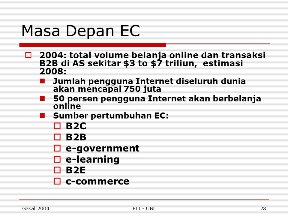 Gasal 2004FTI - UBL28 Masa Depan EC  2004: total volume belanja online dan transaksi B2B di AS sekitar $3 to $7 triliun, estimasi 2008: Jumlah penggu