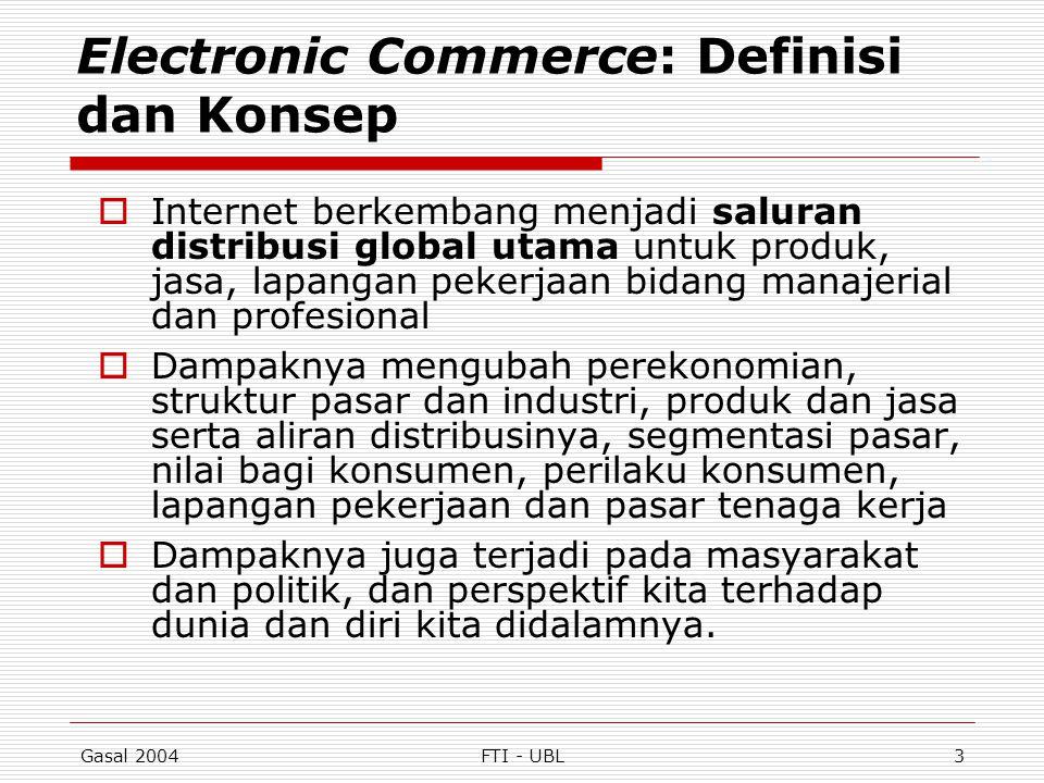 Gasal 2004FTI - UBL4 Electronic Commerce: Definisi dan Konsep (lanjut)  E-commerce dapat didefinisikan dari beberapa perspektif: Komunikasi: pengiriman barang, jasa, informasi, atau pembayaran melalui jaringan komputer atau sarana electronik lainnya Perdagangan: penyediaan sarana untuk membeli dan menjual produk, jasa, dan informasi melalui Internet atau fasilitas online lainnya