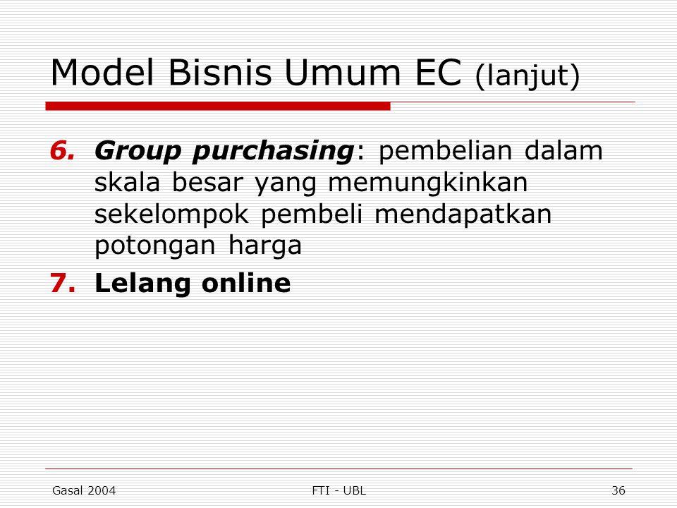 Gasal 2004FTI - UBL36 Model Bisnis Umum EC (lanjut) 6.Group purchasing: pembelian dalam skala besar yang memungkinkan sekelompok pembeli mendapatkan p