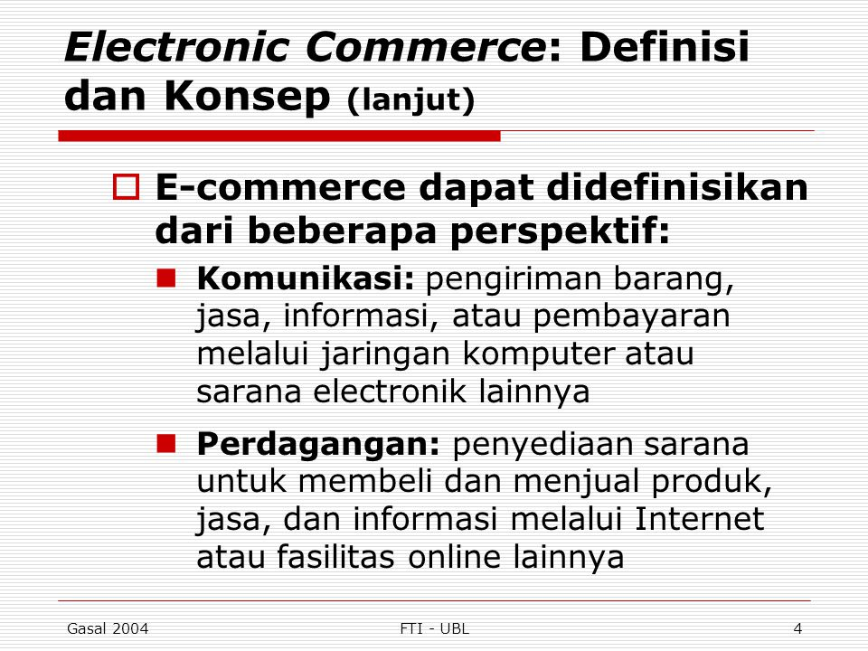 Gasal 2004FTI - UBL5 Electronic Commerce: Definisi dan Konsep (lanjut) Proses Bisnis: menjalankan proses bisnis secara elektronik melalui jaringan elektronik, menggantikan proses bisnis fisik dengan informasi Layanan: cara bagi pemerintah, perusahaan, konsumen, dan manajemen untuk memangkas biaya pelayanan/operasi sekaligus meningkatkan mutu dan kecepatan layanan bagi konsumen