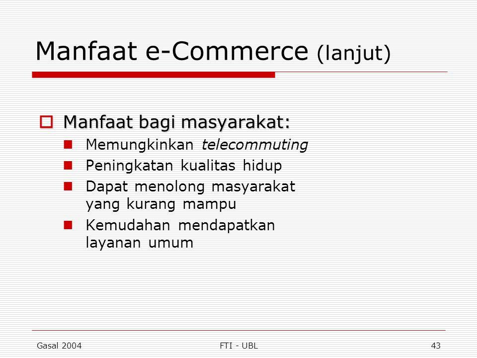 Gasal 2004FTI - UBL43 Manfaat e-Commerce (lanjut)  Manfaat bagi masyarakat: Memungkinkan telecommuting Peningkatan kualitas hidup Dapat menolong masy