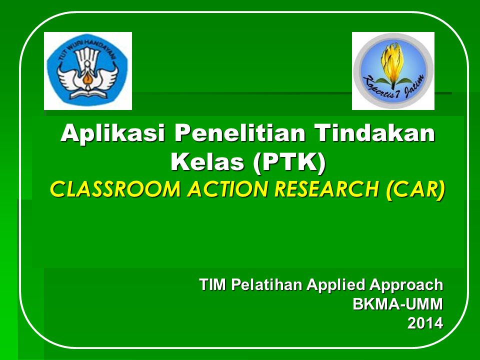 Aplikasi Penelitian Tindakan Kelas (PTK) CLASSROOM ACTION RESEARCH (CAR) TIM Pelatihan Applied Approach BKMA-UMM2014