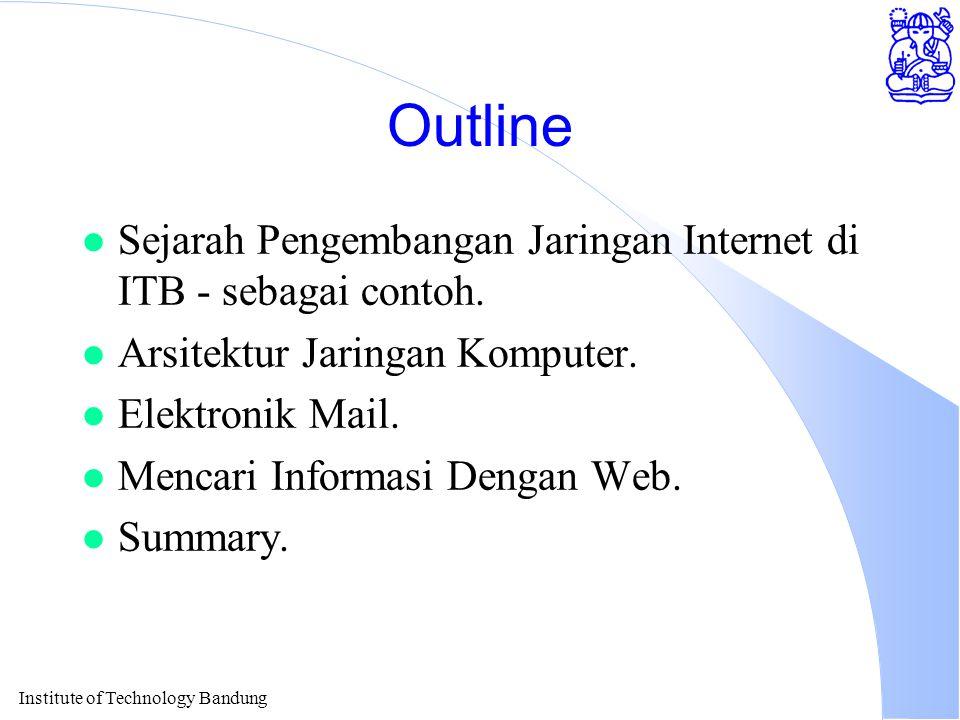 Institute of Technology Bandung Outline l Sejarah Pengembangan Jaringan Internet di ITB - sebagai contoh.
