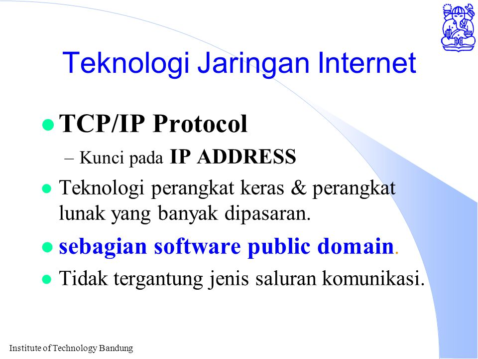 Institute of Technology Bandung Teknologi Jaringan Internet l TCP/IP Protocol –Kunci pada IP ADDRESS l Teknologi perangkat keras & perangkat lunak yang banyak dipasaran.