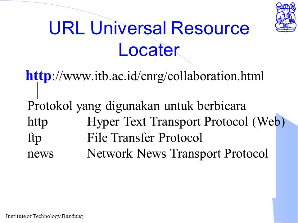 Institute of Technology Bandung URL Universal Resource Locater http ://www.itb.ac.id/cnrg/collaboration.html Protokol yang digunakan untuk berbicara httpHyper Text Transport Protocol (Web) ftpFile Transfer Protocol newsNetwork News Transport Protocol