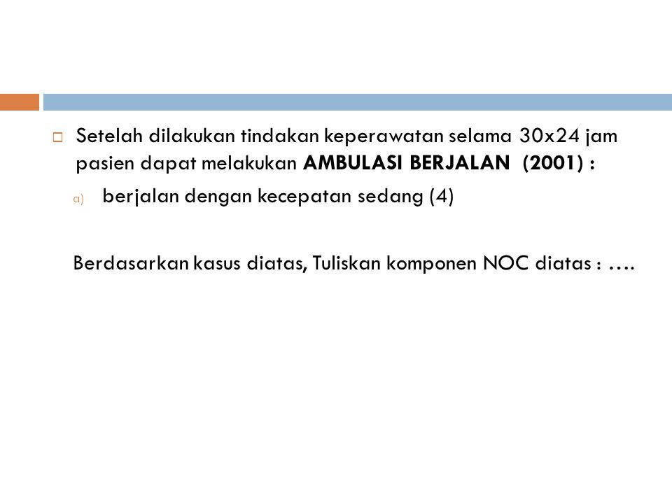  Setelah dilakukan tindakan keperawatan selama 30x24 jam pasien dapat melakukan AMBULASI BERJALAN (2001) : a) berjalan dengan kecepatan sedang (4) Berdasarkan kasus diatas, Tuliskan komponen NOC diatas : ….